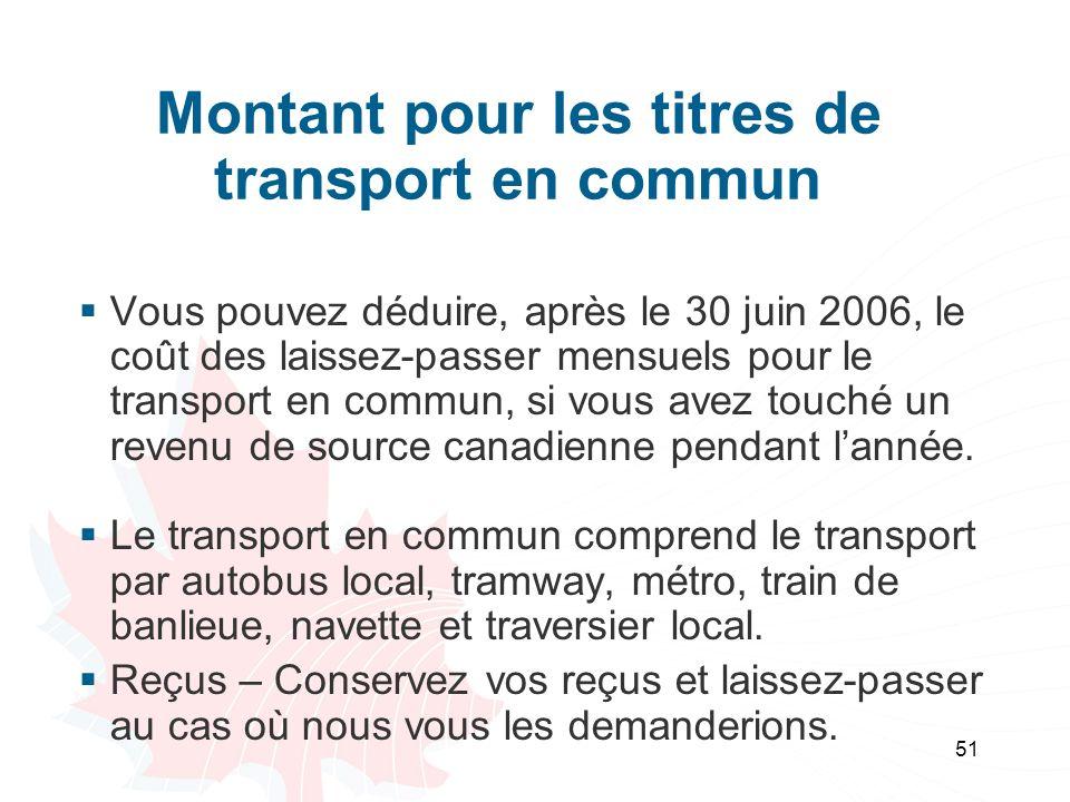 51 Montant pour les titres de transport en commun Vous pouvez déduire, après le 30 juin 2006, le coût des laissez-passer mensuels pour le transport en