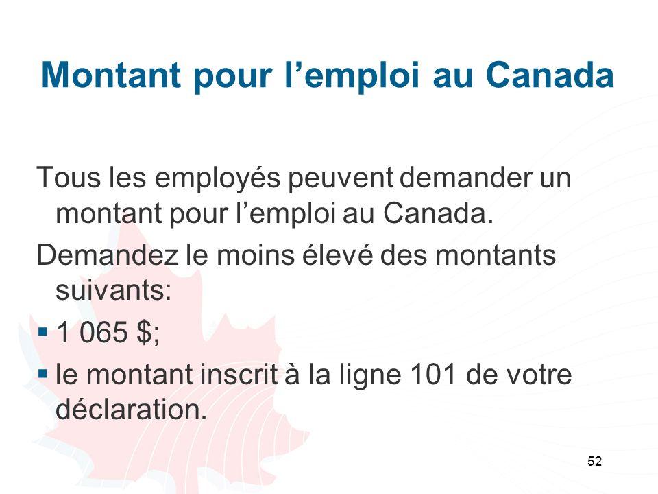 52 Montant pour lemploi au Canada Tous les employés peuvent demander un montant pour lemploi au Canada. Demandez le moins élevé des montants suivants:
