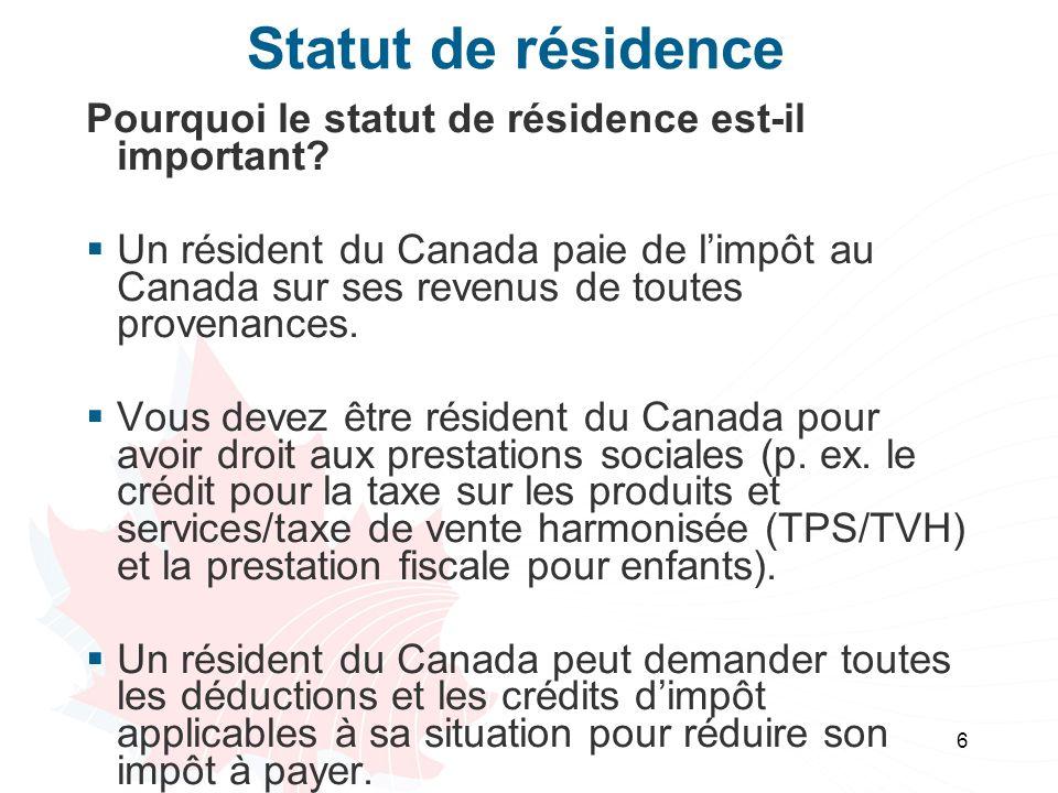 6 Statut de résidence Pourquoi le statut de résidence est-il important? Un résident du Canada paie de limpôt au Canada sur ses revenus de toutes prove