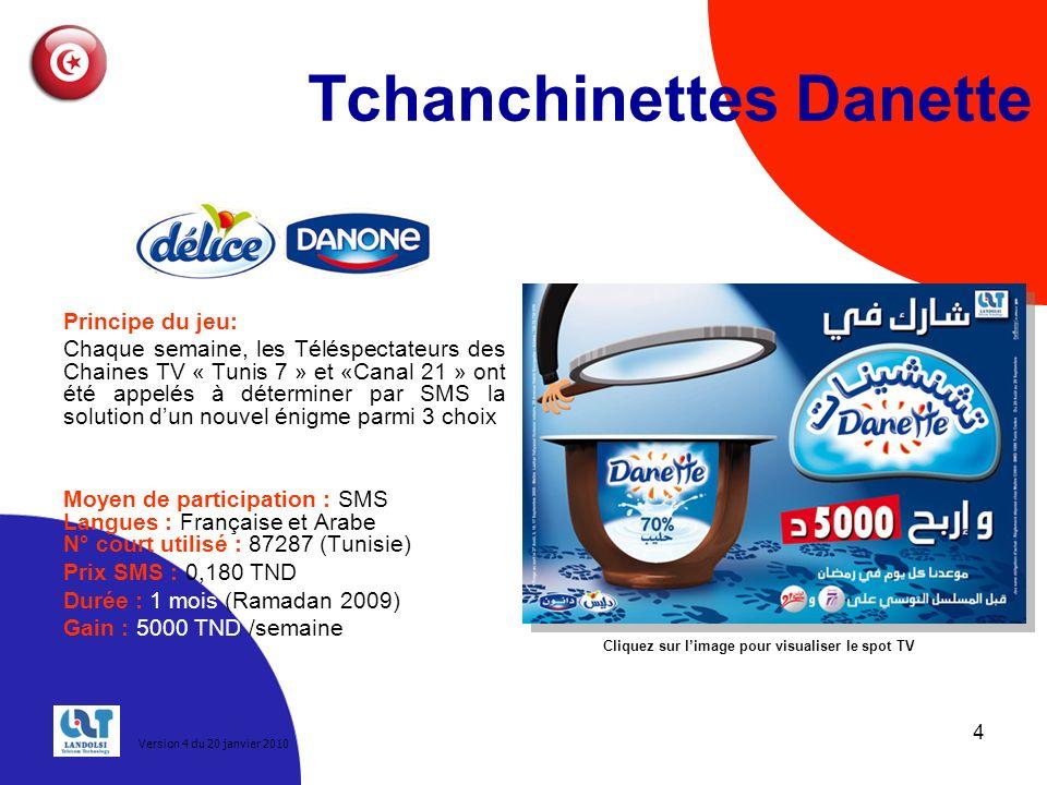 4 Tchanchinettes Danette Principe du jeu: Chaque semaine, les Téléspectateurs des Chaines TV « Tunis 7 » et «Canal 21 » ont été appelés à déterminer par SMS la solution dun nouvel énigme parmi 3 choix Moyen de participation : SMS Langues : Française et Arabe N° court utilisé : 87287 (Tunisie) Prix SMS : 0,180 TND Durée : 1 mois (Ramadan 2009) Gain : 5000 TND /semaine Cliquez sur limage pour visualiser le spot TV Version 4 du 20 janvier 2010