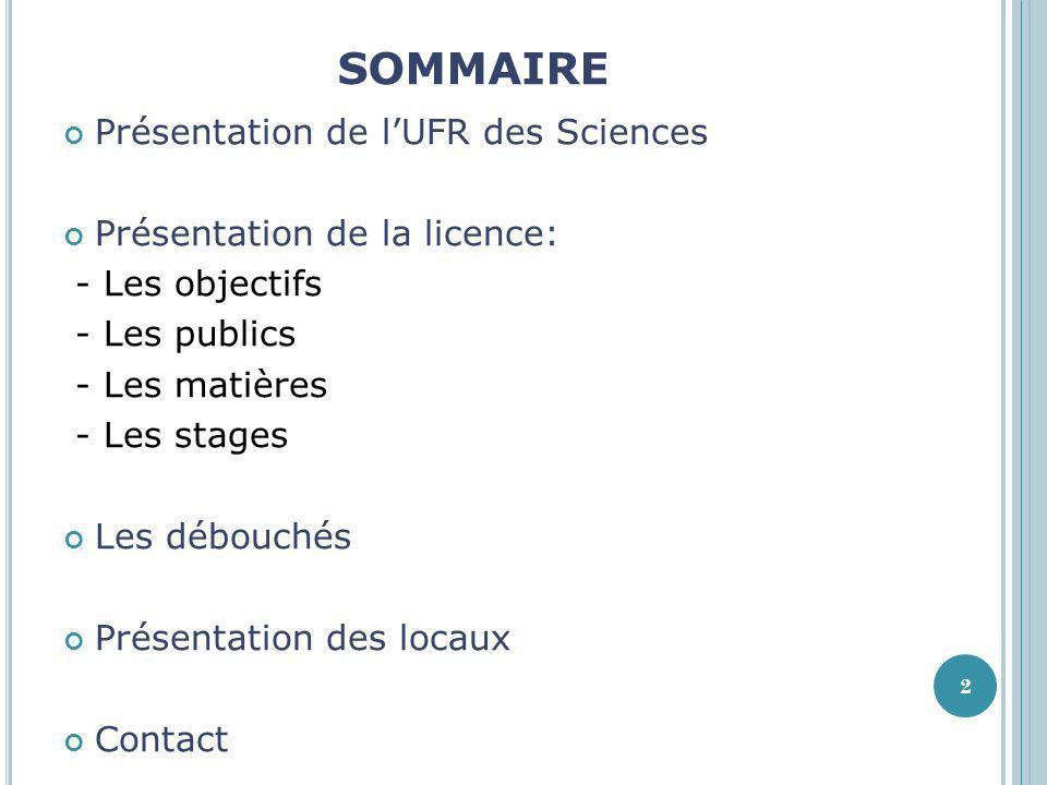 SOMMAIRE Présentation de lUFR des Sciences Présentation de la licence: - Les objectifs - Les publics - Les matières - Les stages Les débouchés Présent