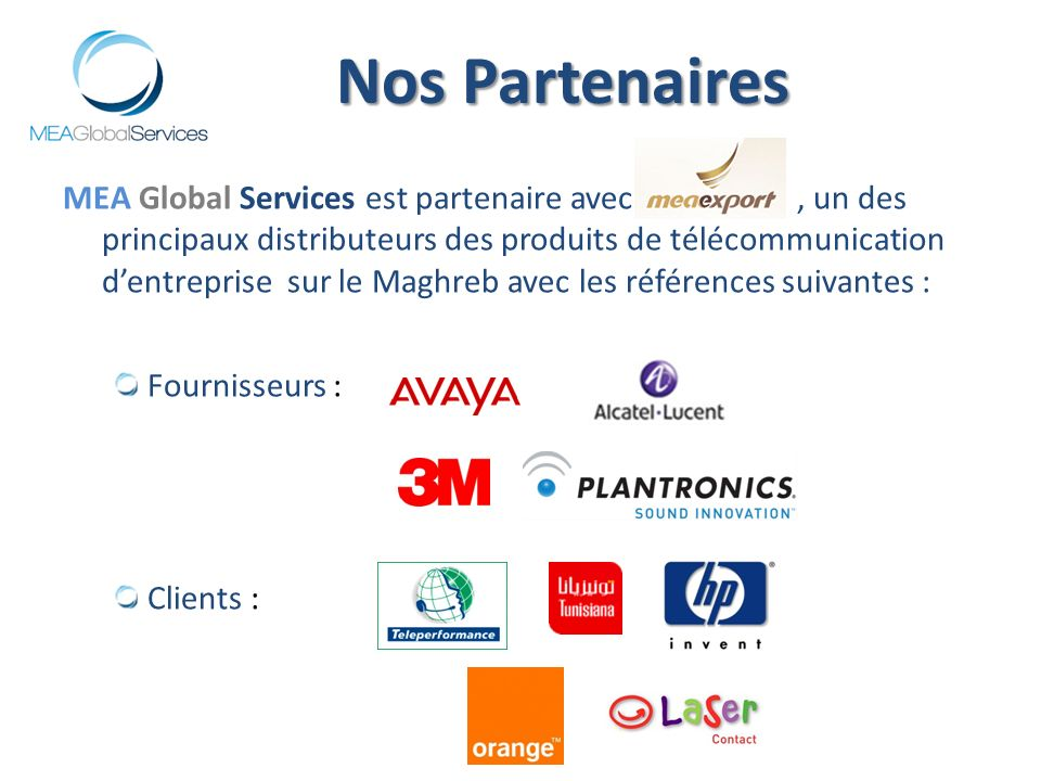MEA Global Services est partenaire avec, un des principaux distributeurs des produits de télécommunication dentreprise sur le Maghreb avec les références suivantes : Fournisseurs : Clients : Nos Partenaires