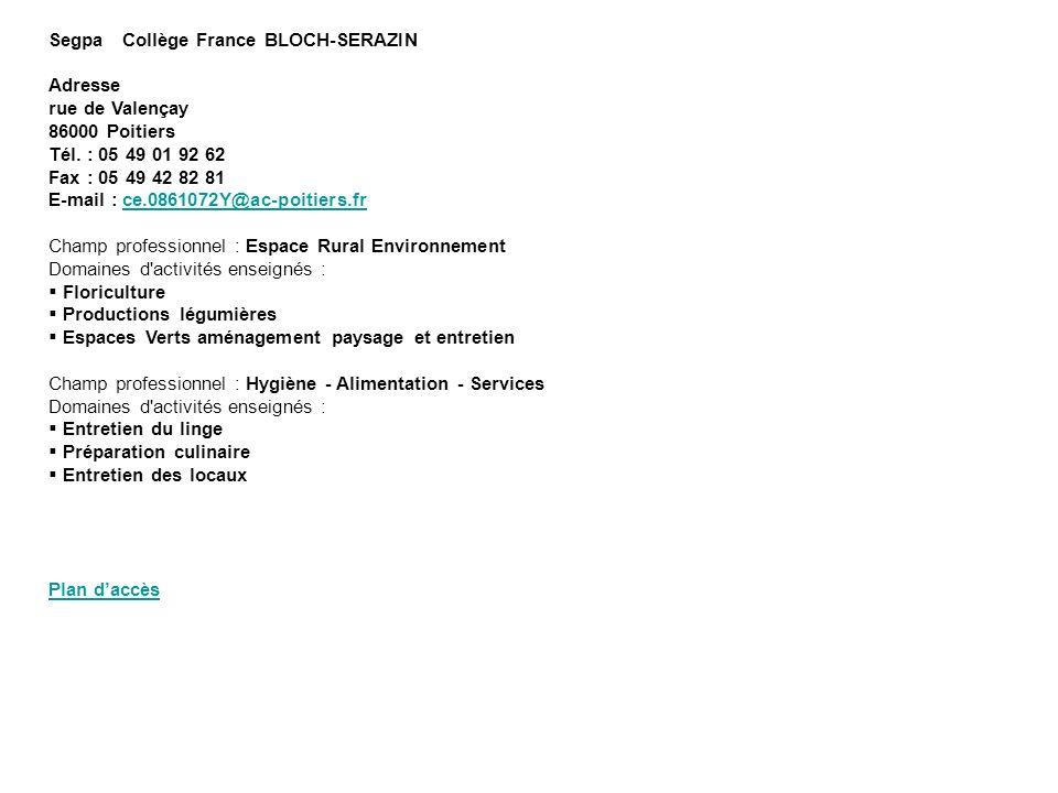 Segpa Collège France BLOCH-SERAZIN Adresse rue de Valençay 86000 Poitiers Tél. : 05 49 01 92 62 Fax : 05 49 42 82 81 E-mail : ce.0861072Y@ac-poitiers.