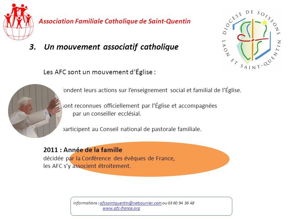 Association Familiale Catholique de Saint-Quentin 3.Un mouvement associatif catholique Les AFC sont un mouvement dÉglise : Elles fondent leurs actions sur lenseignement social et familial de lÉglise.