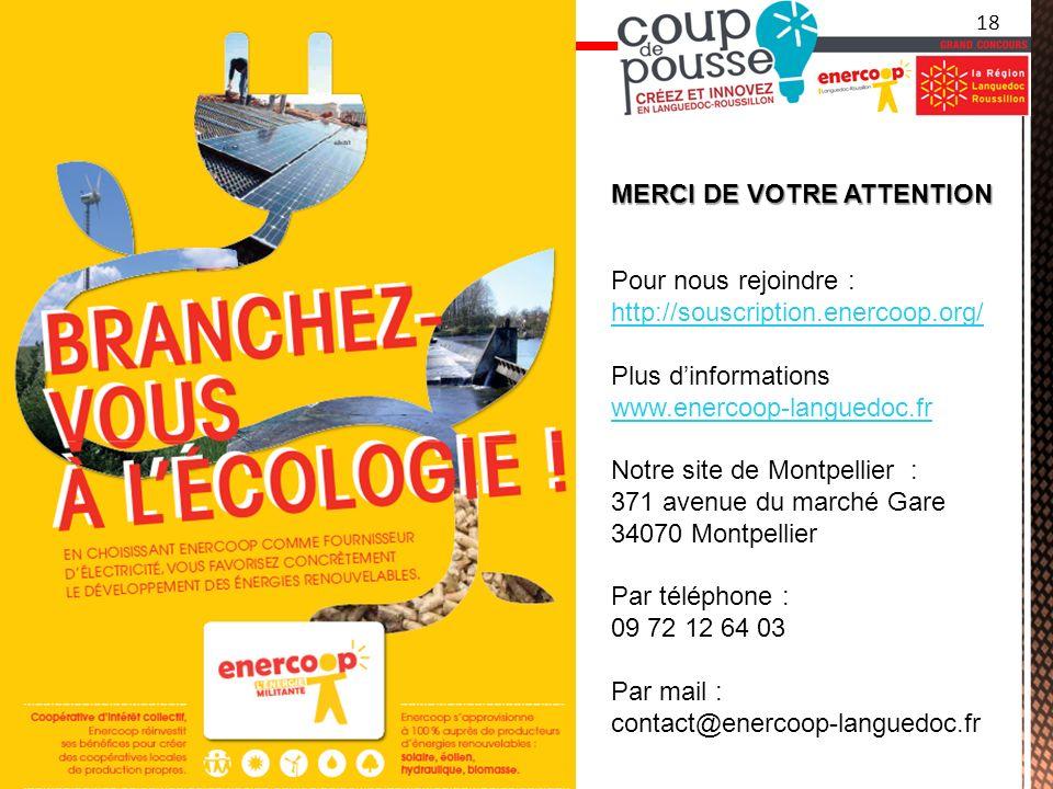 MERCI DE VOTRE ATTENTION Pour nous rejoindre : http://souscription.enercoop.org/ Plus dinformations www.enercoop-languedoc.fr Notre site de Montpellier : 371 avenue du marché Gare 34070 Montpellier Par téléphone : 09 72 12 64 03 Par mail : contact@enercoop-languedoc.fr 18
