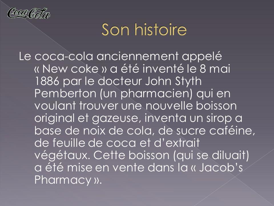 Le coca-cola anciennement appelé « New coke » a été inventé le 8 mai 1886 par le docteur John Styth Pemberton (un pharmacien) qui en voulant trouver u