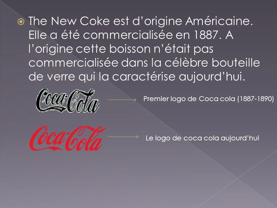 The New Coke est dorigine Américaine. Elle a été commercialisée en 1887. A lorigine cette boisson nétait pas commercialisée dans la célèbre bouteille