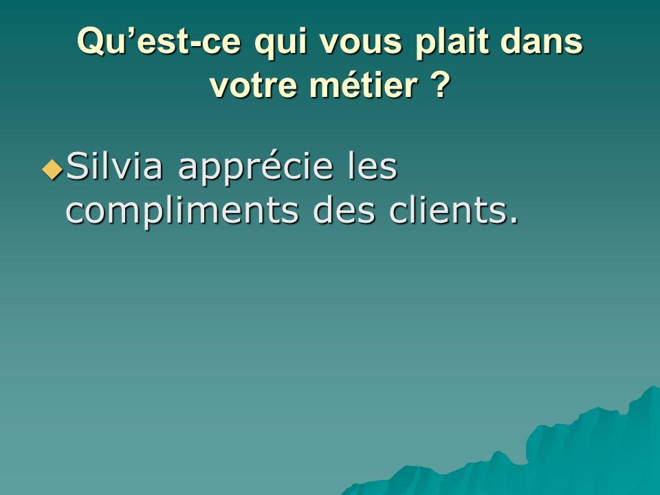 Quest-ce qui vous plait dans votre métier . Silvia apprécie les compliments des clients.