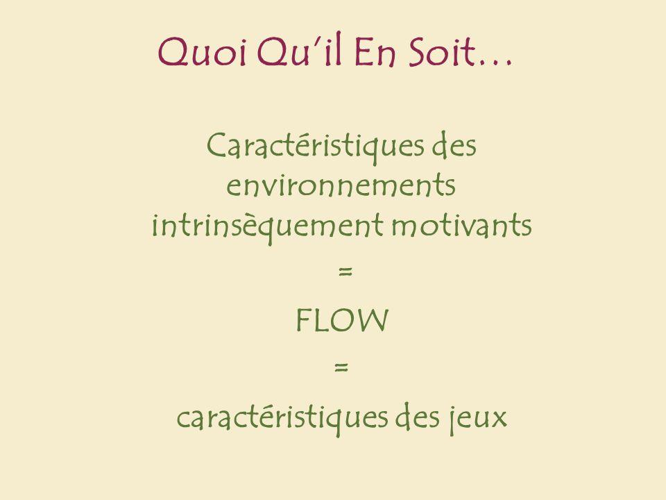 Quoi Quil En Soit… Caractéristiques des environnements intrinsèquement motivants = FLOW = caractéristiques des jeux