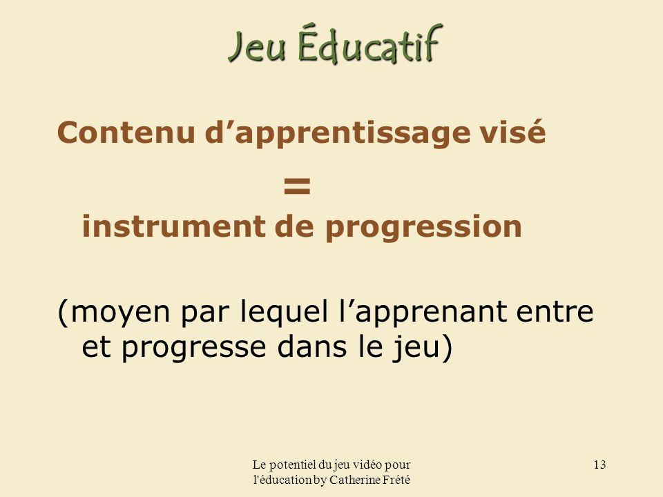 Le potentiel du jeu vidéo pour l'éducation by Catherine Frété 13 Jeu Éducatif Contenu dapprentissage visé = instrument de progression (moyen par leque