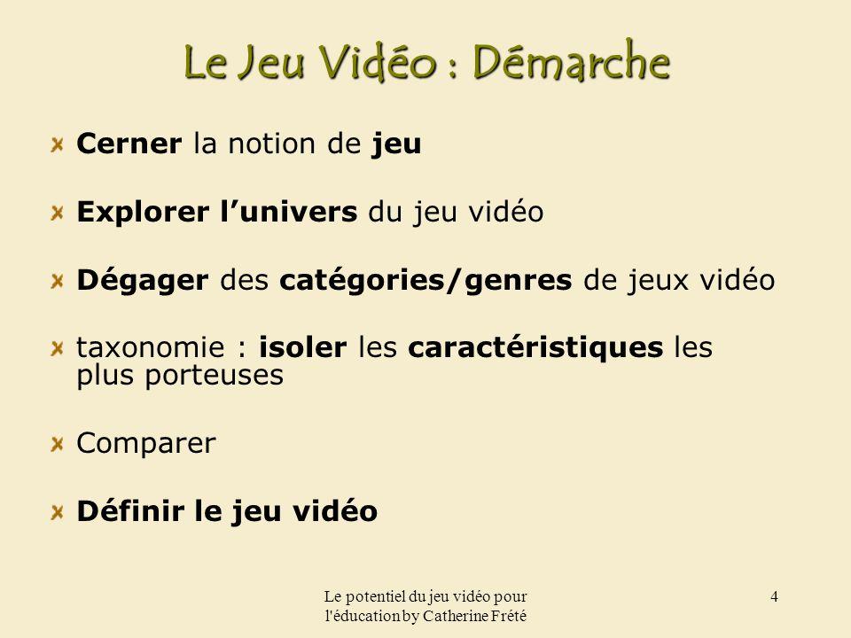 Le potentiel du jeu vidéo pour l'éducation by Catherine Frété 4 Le Jeu Vidéo : Démarche Cerner la notion de jeu Explorer lunivers du jeu vidéo Dégager