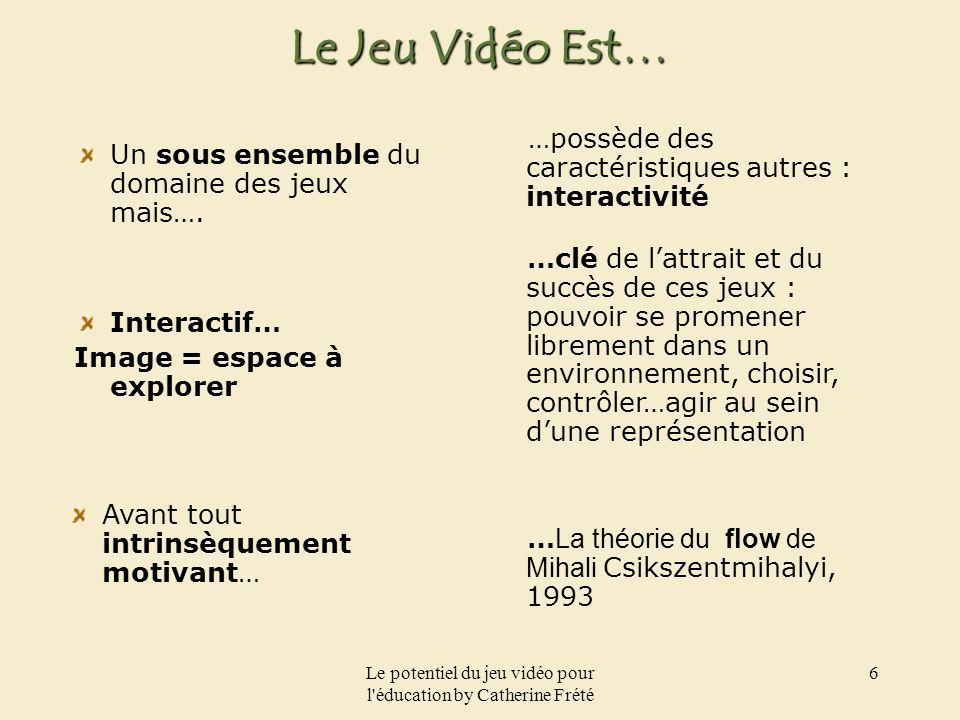 Le potentiel du jeu vidéo pour l'éducation by Catherine Frété 6 Le Jeu Vidéo Est… Un sous ensemble du domaine des jeux mais…. …possède des caractérist