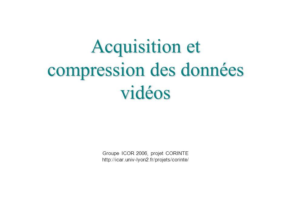 Acquisition et compression des données vidéos Acquisition et compression des données vidéos Groupe ICOR 2006, projet CORINTE http://icar.univ-lyon2.fr