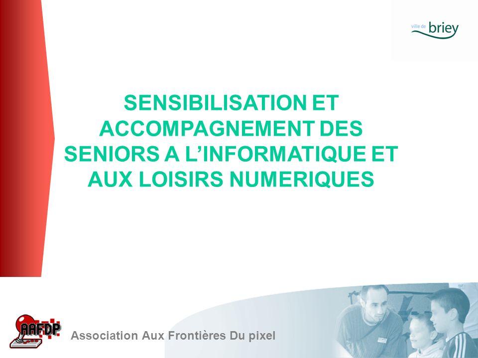 SENSIBILISATION ET ACCOMPAGNEMENT DES SENIORS A LINFORMATIQUE ET AUX LOISIRS NUMERIQUES Association Aux Frontières Du pixel