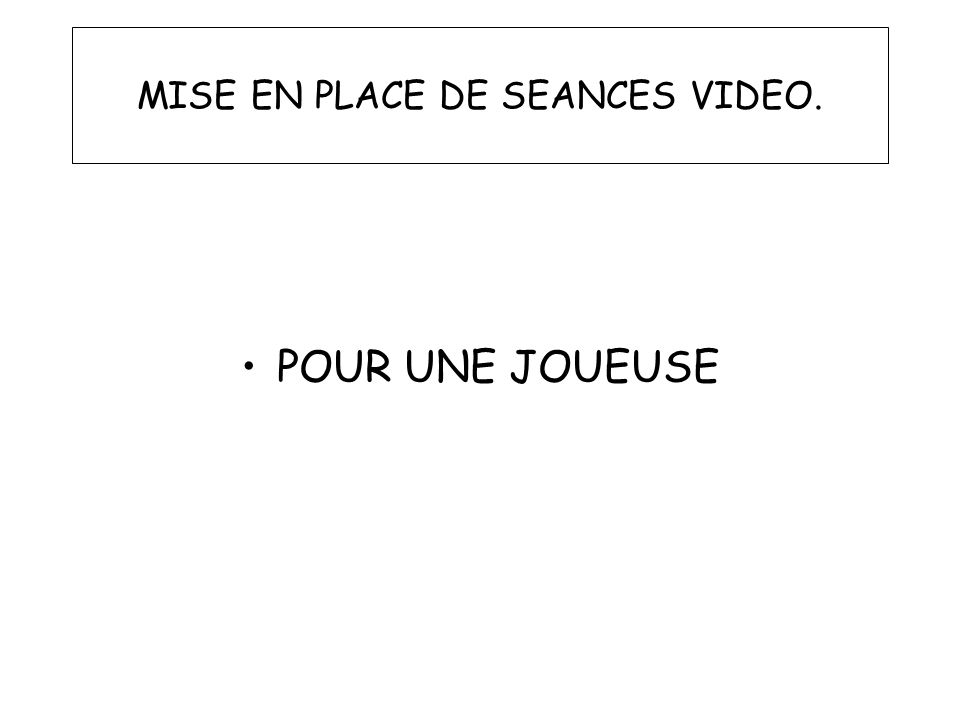 MISE EN PLACE DE SEANCES VIDEO. POUR UNE JOUEUSE