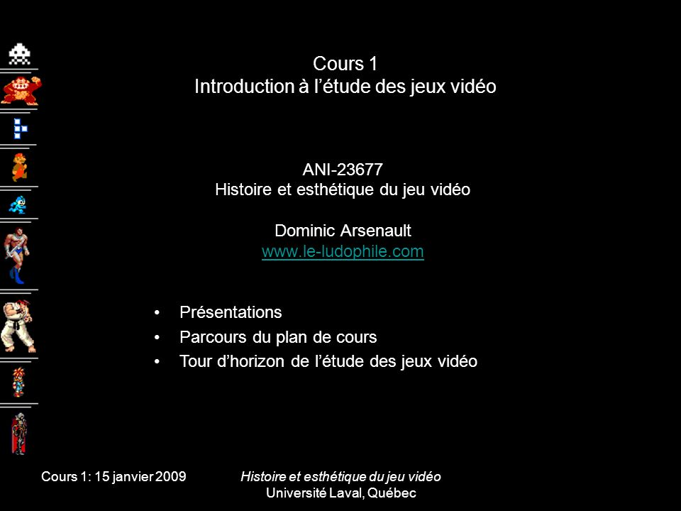 Cours 1: 15 janvier 2009Histoire et esthétique du jeu vidéo Université Laval, Québec Cours 1 Introduction à létude des jeux vidéo ANI-23677 Histoire e