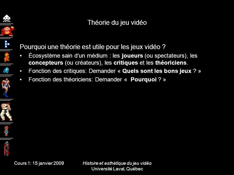 Cours 1: 15 janvier 2009Histoire et esthétique du jeu vidéo Université Laval, Québec Théorie du jeu vidéo Pourquoi une théorie est utile pour les jeux
