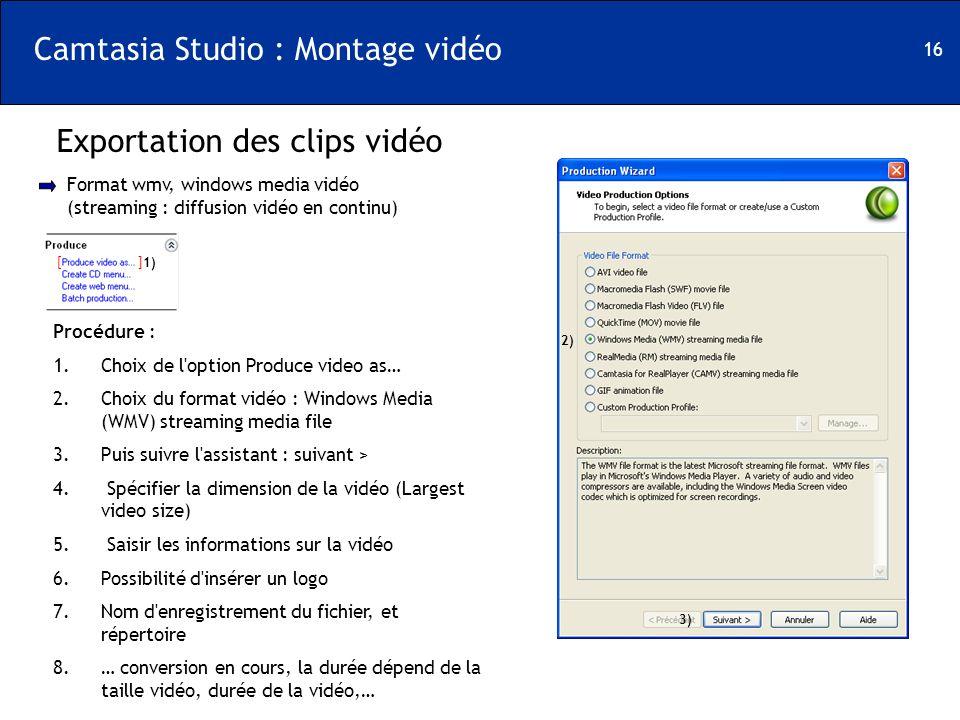 16 Camtasia Studio : Montage vidéo Exportation des clips vidéo Procédure : 1.Choix de l'option Produce video as… 2.Choix du format vidéo : Windows Med
