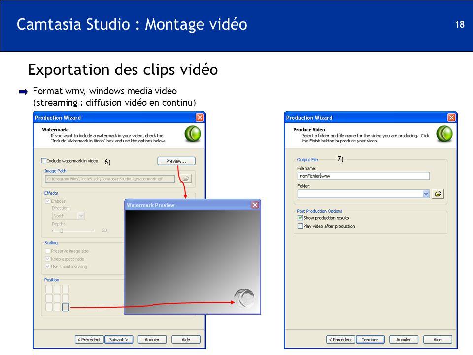 18 Camtasia Studio : Montage vidéo Exportation des clips vidéo Format wmv, windows media vidéo (streaming : diffusion vidéo en continu) 6) 7)