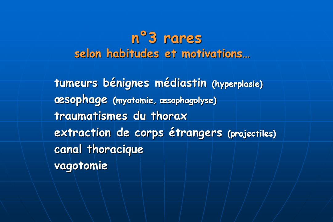 n°3 rares n°3 rares selon habitudes et motivations… selon habitudes et motivations… tumeurs bénignes médiastin (hyperplasie) œsophage (myotomie, œsophagolyse) traumatismes du thorax extraction de corps étrangers (projectiles) canal thoracique vagotomie
