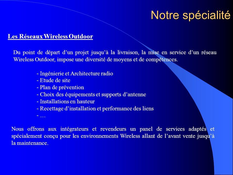 Notre spécialité Les Réseaux Wireless Outdoor Du point de départ dun projet jusquà la livraison, la mise en service dun réseau Wireless Outdoor, impos