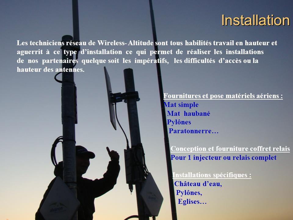Installation Les techniciens réseau de Wireless- Altitude sont tous habilités travail en hauteur et aguerrit à ce type dinstallation ce qui permet de réaliser les installations de nos partenaires quelque soit les impératifs, les difficultés daccès ou la hauteur des antennes.