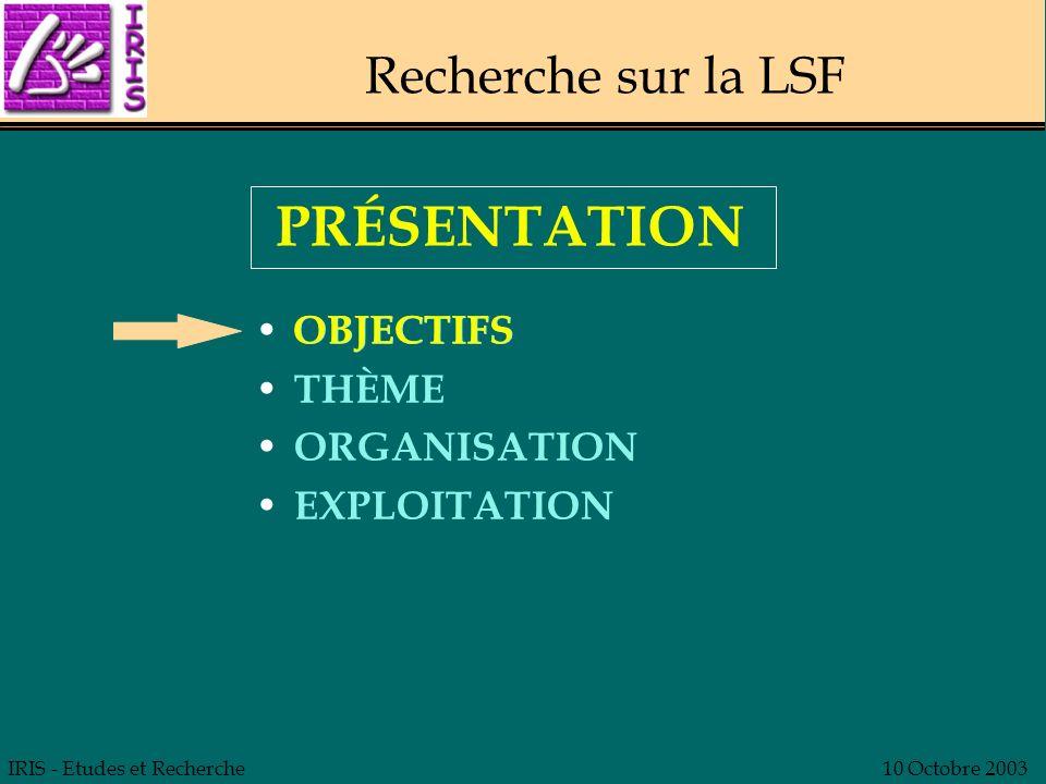 IRIS - Etudes et Recherche10 Octobre 2003 Recherche sur la LSF OBJECTIFS THÈME ORGANISATION EXPLOITATION PRÉSENTATION OBJECTIFS