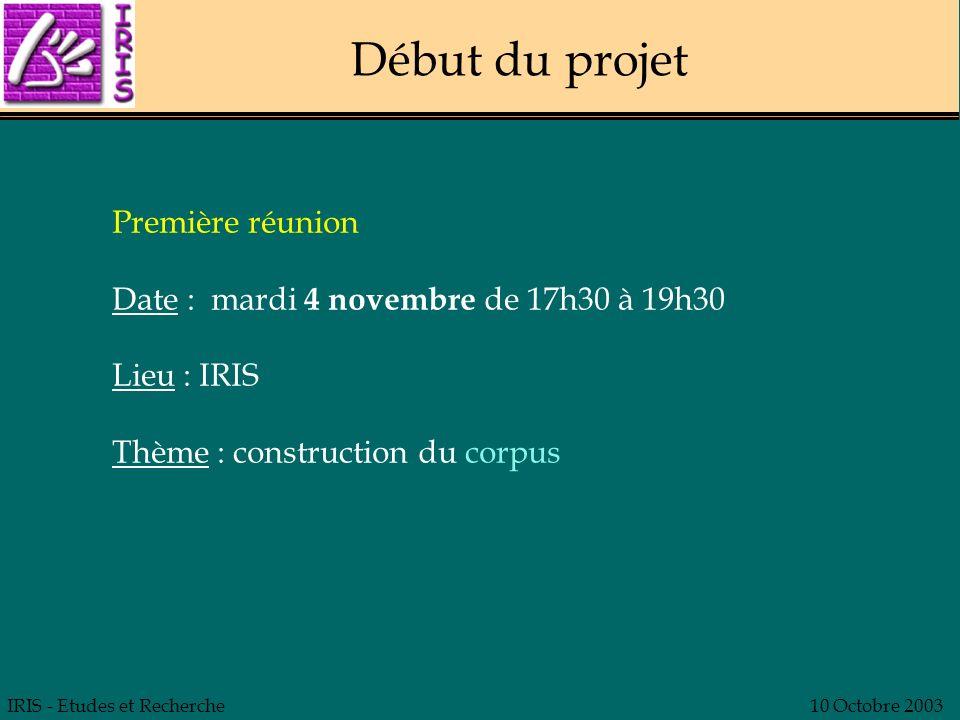 IRIS - Etudes et Recherche10 Octobre 2003 Début du projet Première réunion Date : mardi 4 novembre de 17h30 à 19h30 Lieu : IRIS Thème : construction d