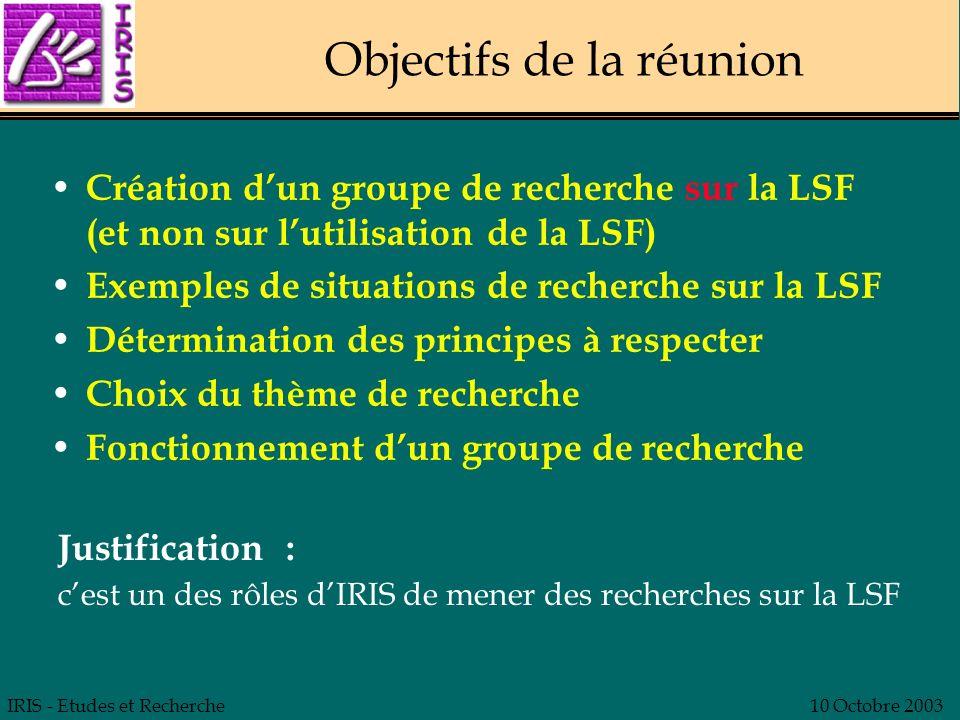 IRIS - Etudes et Recherche10 Octobre 2003 Objectifs de la réunion Création dun groupe de recherche sur la LSF (et non sur lutilisation de la LSF) Exem