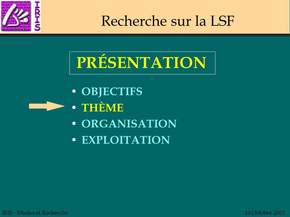 IRIS - Etudes et Recherche10 Octobre 2003 Recherche sur la LSF JUSTIFICATIONS OBJECTIFS CONTENU MODALITÉS EXPLOITATION PRÉSENTATION