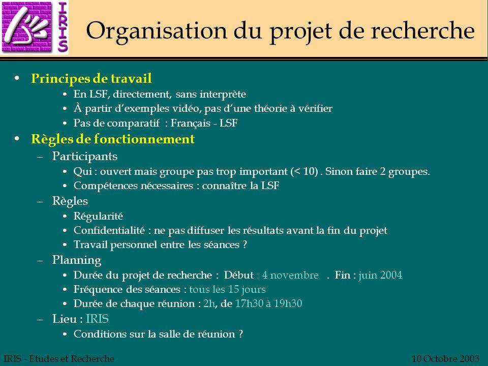 IRIS - Etudes et Recherche10 Octobre 2003 Organisation du projet de recherche Principes de travail En LSF, directement, sans interprète À partir dexem