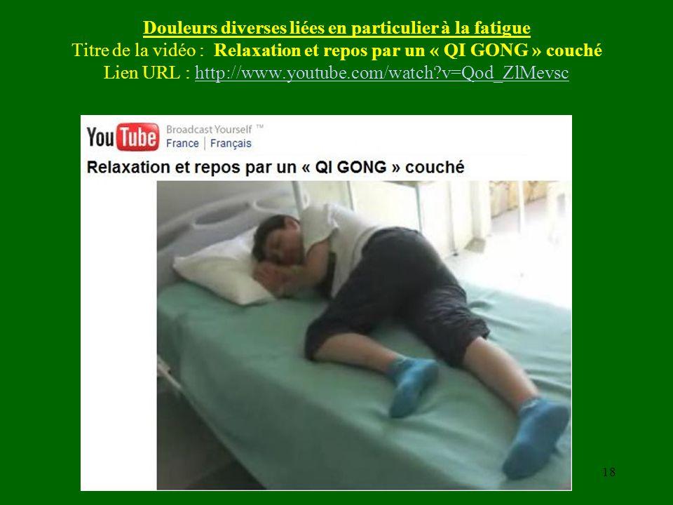 Douleurs diverses liées en particulier à la fatigue Titre de la vidéo : Relaxation et repos par un « QI GONG » couché Lien URL : http://www.youtube.co