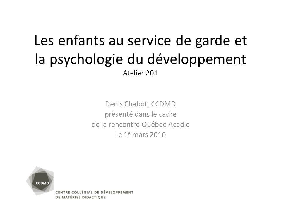 Les enfants au service de garde et la psychologie du développement Atelier 201 Denis Chabot, CCDMD présenté dans le cadre de la rencontre Québec-Acadi