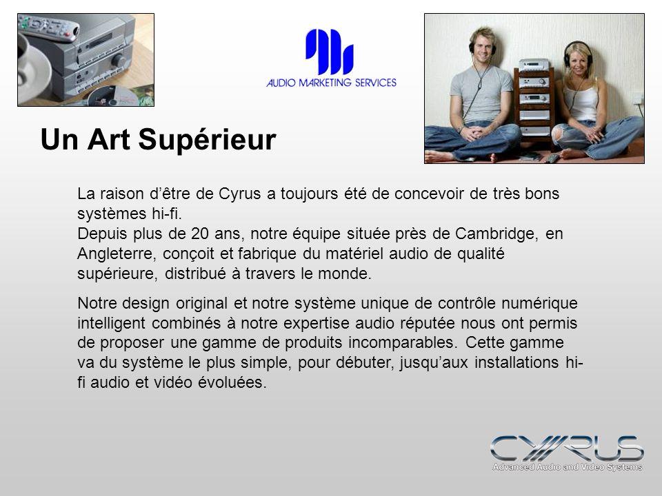Un Art Supérieur La raison dêtre de Cyrus a toujours été de concevoir de très bons systèmes hi-fi. Depuis plus de 20 ans, notre équipe située près de