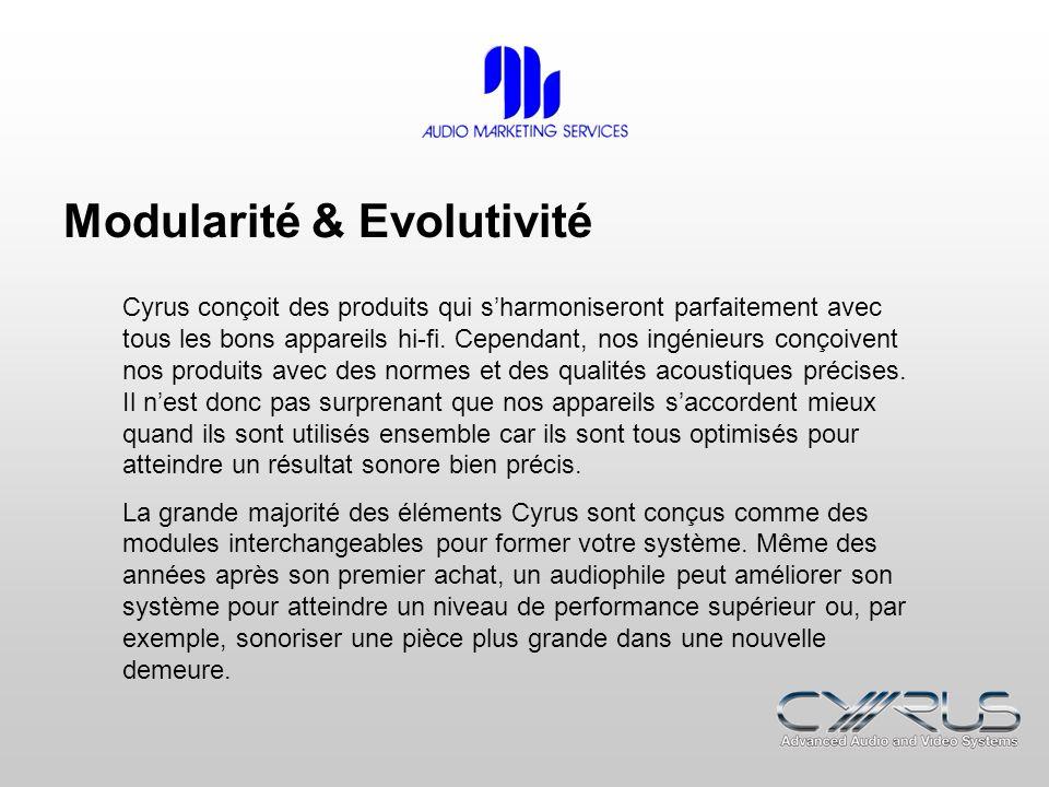 Modularité & Evolutivité Cyrus conçoit des produits qui sharmoniseront parfaitement avec tous les bons appareils hi-fi. Cependant, nos ingénieurs conç