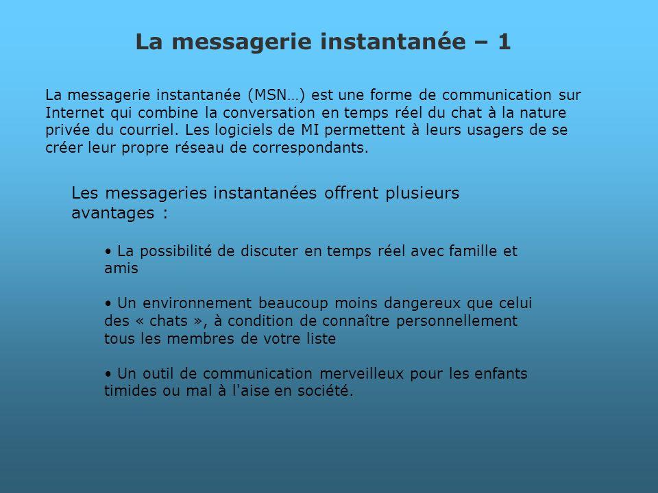 La messagerie instantanée (MSN…) est une forme de communication sur Internet qui combine la conversation en temps réel du chat à la nature privée du c