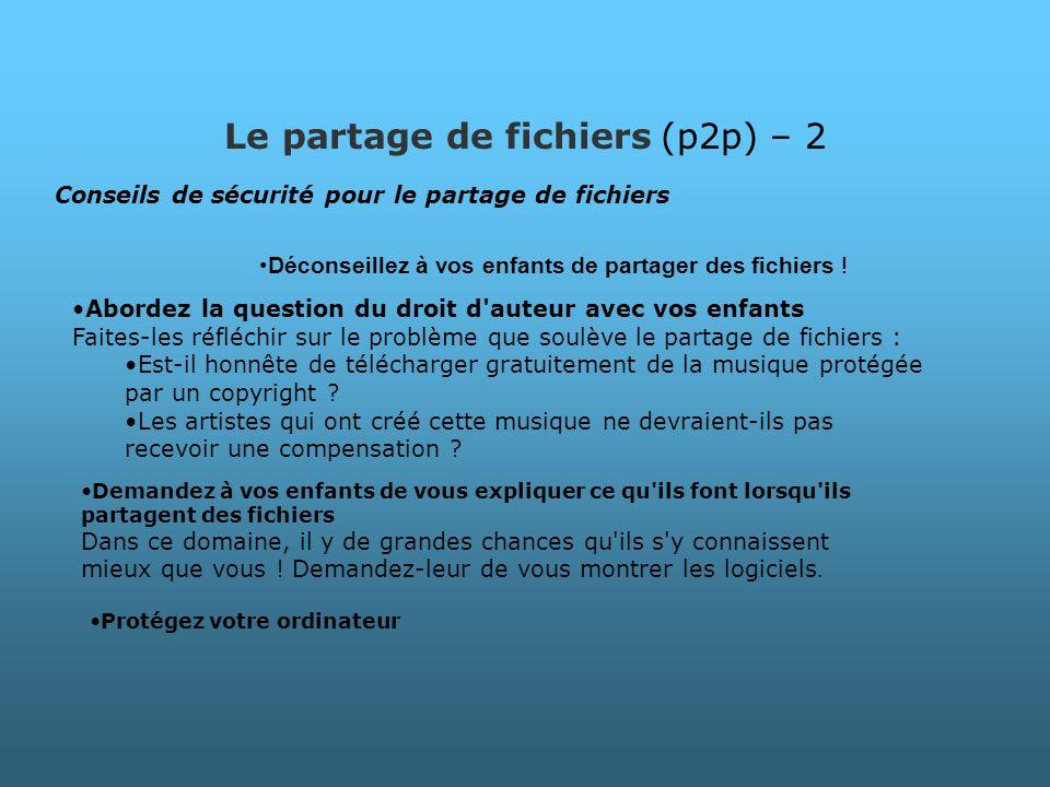 Le partage de fichiers (p2p) – 2 Conseils de sécurité pour le partage de fichiers Déconseillez à vos enfants de partager des fichiers ! Demandez à vos