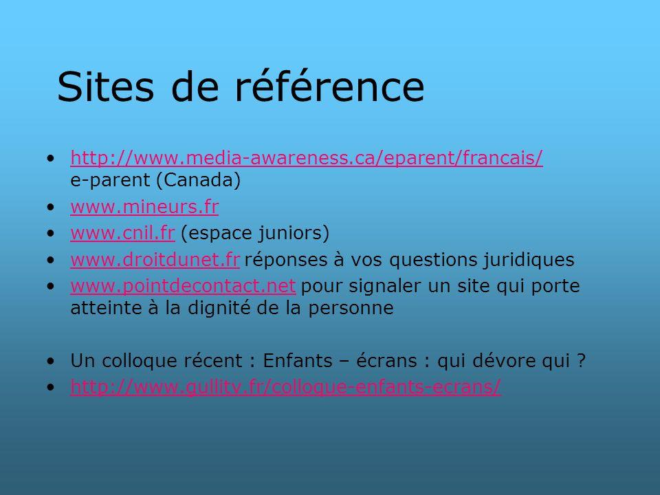 Sites de référence http://www.media-awareness.ca/eparent/francais/ e-parent (Canada)http://www.media-awareness.ca/eparent/francais/ www.mineurs.fr www.cnil.fr (espace juniors)www.cnil.fr www.droitdunet.fr réponses à vos questions juridiqueswww.droitdunet.fr www.pointdecontact.net pour signaler un site qui porte atteinte à la dignité de la personnewww.pointdecontact.net Un colloque récent : Enfants – écrans : qui dévore qui .