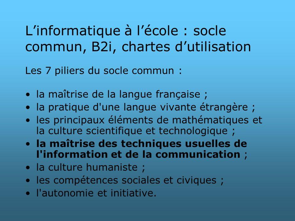 Linformatique à lécole : socle commun, B2i, chartes dutilisation Les 7 piliers du socle commun : la maîtrise de la langue française ; la pratique d'un