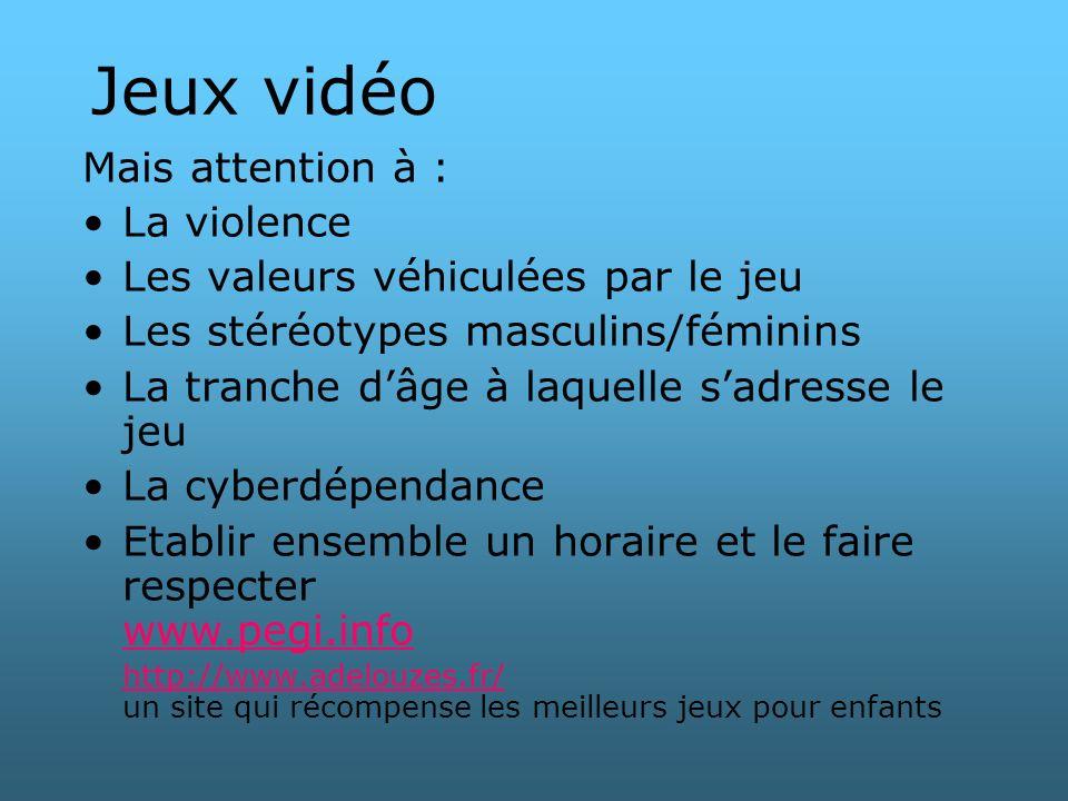 Jeux vidéo Mais attention à : La violence Les valeurs véhiculées par le jeu Les stéréotypes masculins/féminins La tranche dâge à laquelle sadresse le