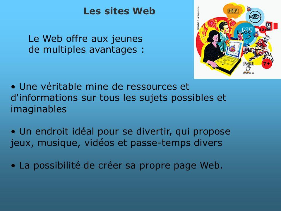 Le Web offre aux jeunes de multiples avantages : Les sites Web Une véritable mine de ressources et d'informations sur tous les sujets possibles et ima