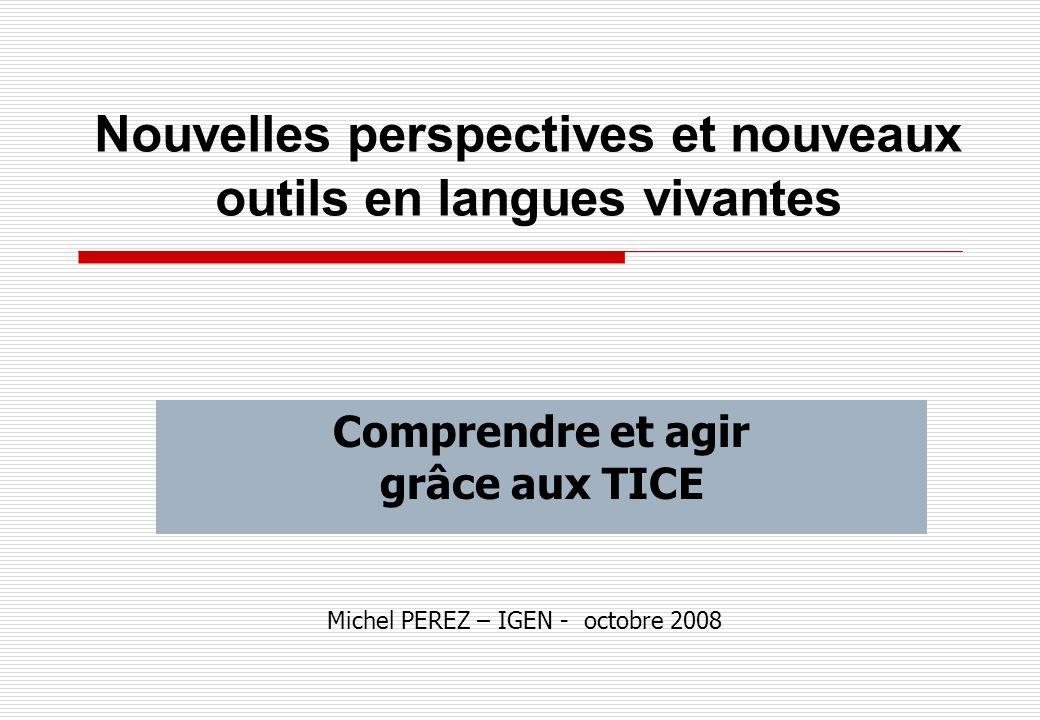 Nouvelles perspectives et nouveaux outils en langues vivantes Comprendre et agir grâce aux TICE Michel PEREZ – IGEN - octobre 2008