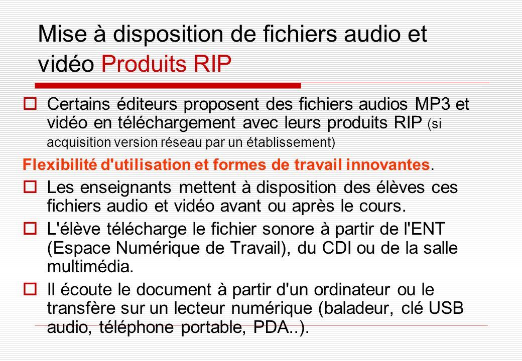 Mise à disposition de fichiers audio et vidéo Produits RIP Certains éditeurs proposent des fichiers audios MP3 et vidéo en téléchargement avec leurs produits RIP (si acquisition version réseau par un établissement) Flexibilité d utilisation et formes de travail innovantes.