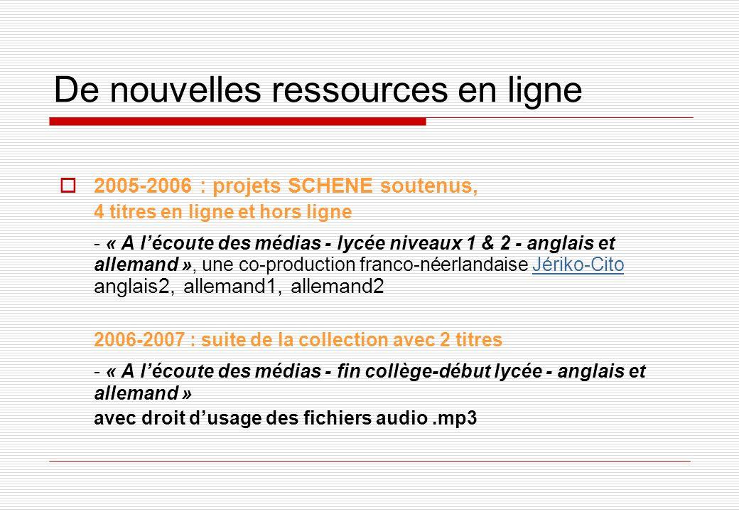 De nouvelles ressources en ligne 2005-2006 : projets SCHENE soutenus, 4 titres en ligne et hors ligne - « A lécoute des médias - lycée niveaux 1 & 2 - anglais et allemand », une co-production franco-néerlandaise Jériko-Cito anglais2, allemand1, allemand2Jériko-Cito 2006-2007 : suite de la collection avec 2 titres - « A lécoute des médias - fin collège-début lycée - anglais et allemand » avec droit dusage des fichiers audio.mp3