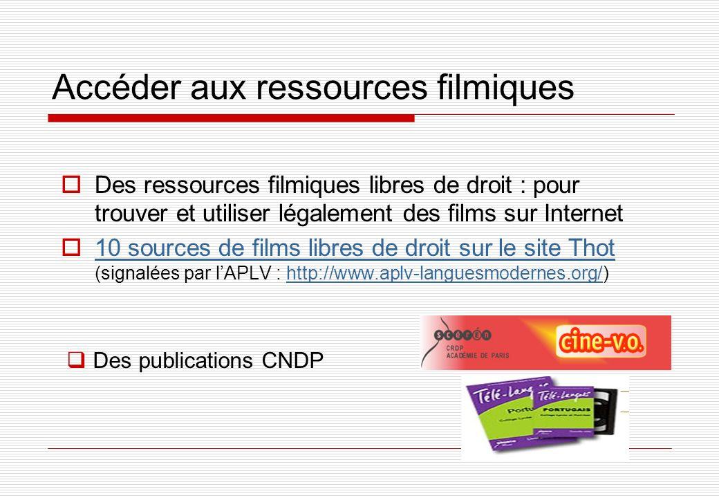Accéder aux ressources filmiques Des ressources filmiques libres de droit : pour trouver et utiliser légalement des films sur Internet 10 sources de films libres de droit sur le site Thot (signalées par lAPLV : http://www.aplv-languesmodernes.org/) 10 sources de films libres de droit sur le site Thothttp://www.aplv-languesmodernes.org/ Des publications CNDP