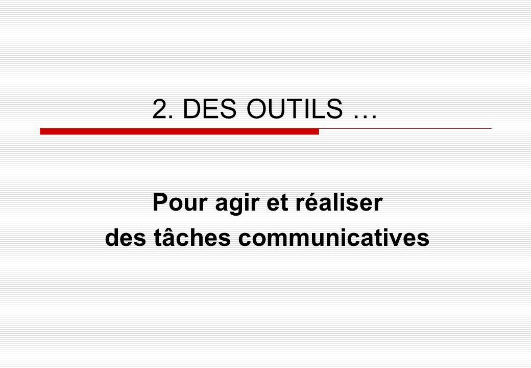 2. DES OUTILS … Pour agir et réaliser des tâches communicatives