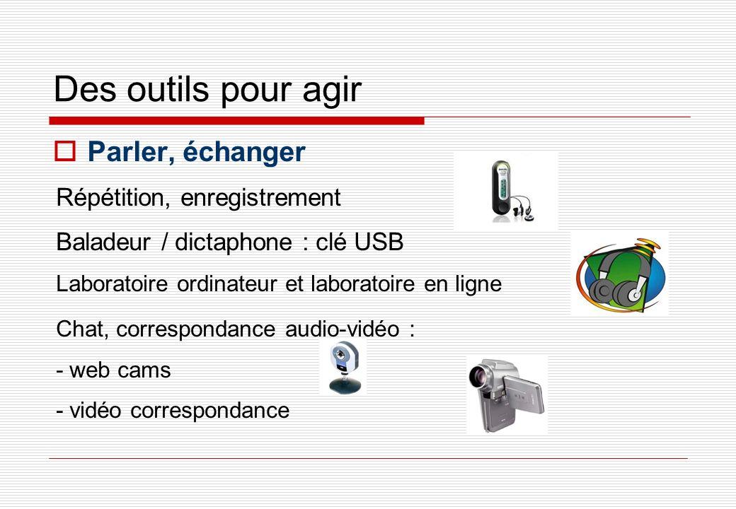 Des outils pour agir Parler, échanger Répétition, enregistrement Baladeur / dictaphone : clé USB Laboratoire ordinateur et laboratoire en ligne Chat, correspondance audio-vidéo : - web cams - vidéo correspondance
