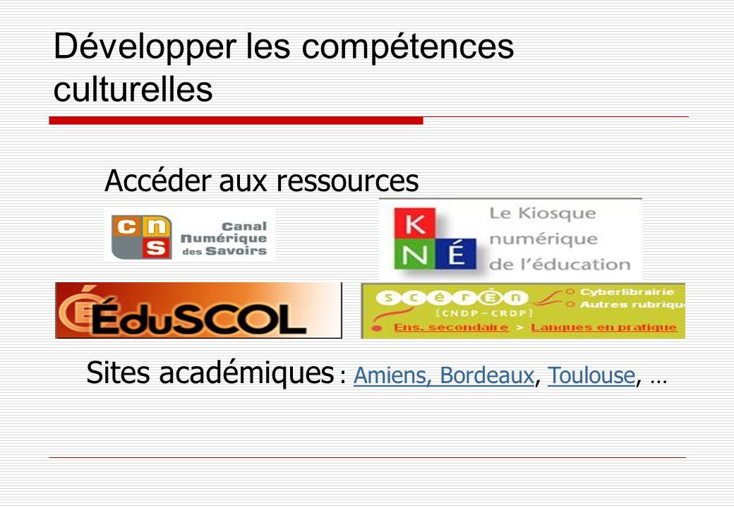 Développer les compétences culturelles Accéder aux ressources Sites académiques : Amiens, Bordeaux, Toulouse, …Amiens, BordeauxToulouse