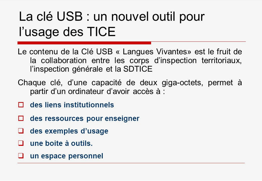 La clé USB : un nouvel outil pour lusage des TICE Le contenu de la Clé USB « Langues Vivantes» est le fruit de la collaboration entre les corps dinspection territoriaux, linspection générale et la SDTICE Chaque clé, dune capacité de deux giga-octets, permet à partir dun ordinateur davoir accès à : des liens institutionnels des ressources pour enseigner des exemples dusage une boite à outils.