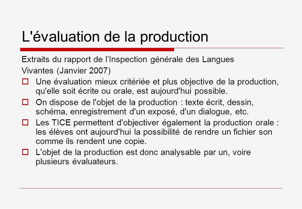 L évaluation de la production Extraits du rapport de lInspection générale des Langues Vivantes (Janvier 2007) Une évaluation mieux critériée et plus objective de la production, qu elle soit écrite ou orale, est aujourd hui possible.